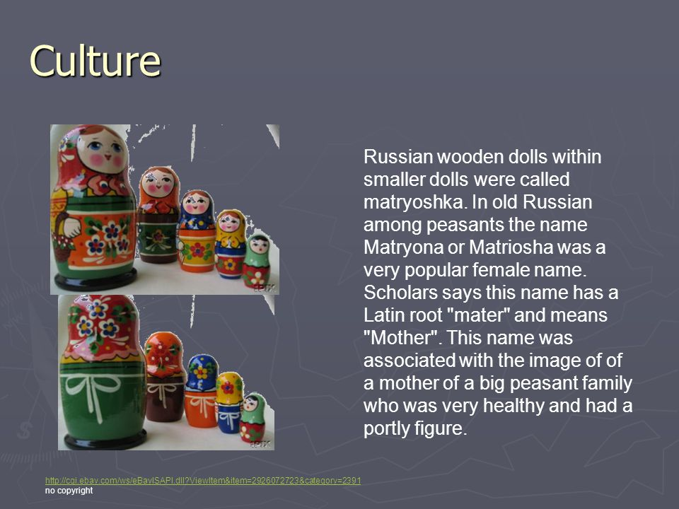 Culture Russian wooden dolls within smaller dolls were called matryoshka. In old Russian among peasants the name Matryona or Matriosha was a very popu