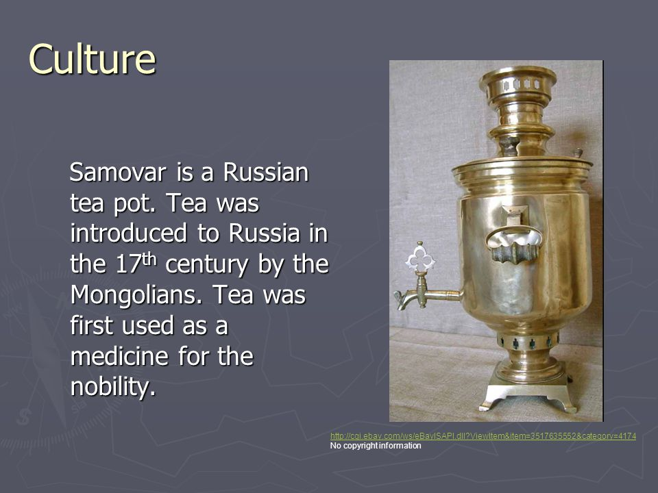 Culture Samovar is a Russian tea pot. Tea was introduced to Russia in the 17 th century by the Mongolians. Tea was first used as a medicine for the no