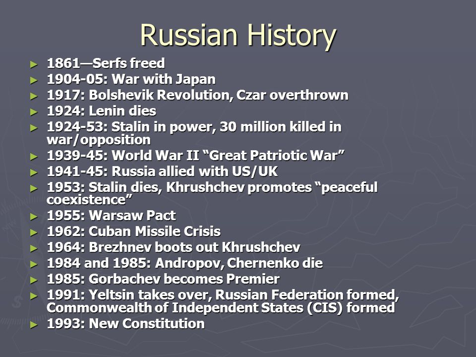 Russian History 1861Serfs freed 1861Serfs freed 1904-05: War with Japan 1904-05: War with Japan 1917: Bolshevik Revolution, Czar overthrown 1917: Bolshevik Revolution, Czar overthrown 1924: Lenin dies 1924: Lenin dies 1924-53: Stalin in power, 30 million killed in war/opposition 1924-53: Stalin in power, 30 million killed in war/opposition 1939-45: World War II Great Patriotic War 1939-45: World War II Great Patriotic War 1941-45: Russia allied with US/UK 1941-45: Russia allied with US/UK 1953: Stalin dies, Khrushchev promotes peaceful coexistence 1953: Stalin dies, Khrushchev promotes peaceful coexistence 1955: Warsaw Pact 1955: Warsaw Pact 1962: Cuban Missile Crisis 1962: Cuban Missile Crisis 1964: Brezhnev boots out Khrushchev 1964: Brezhnev boots out Khrushchev 1984 and 1985: Andropov, Chernenko die 1984 and 1985: Andropov, Chernenko die 1985: Gorbachev becomes Premier 1985: Gorbachev becomes Premier 1991: Yeltsin takes over, Russian Federation formed, Commonwealth of Independent States (CIS) formed 1991: Yeltsin takes over, Russian Federation formed, Commonwealth of Independent States (CIS) formed 1993: New Constitution 1993: New Constitution