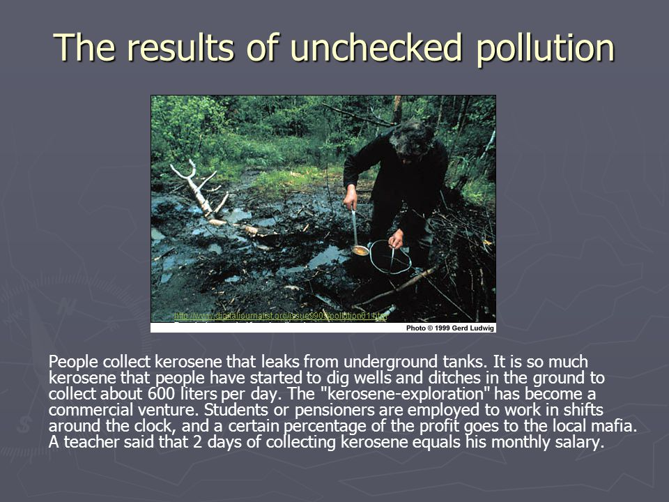 The results of unchecked pollution People collect kerosene that leaks from underground tanks. It is so much kerosene that people have started to dig w