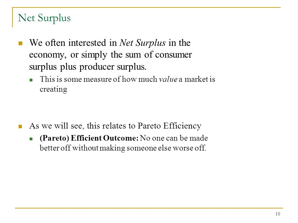 10 Net Surplus We often interested in Net Surplus in the economy, or simply the sum of consumer surplus plus producer surplus.