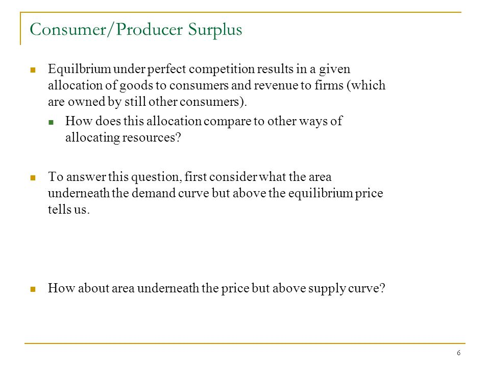 6 Consumer/Producer Surplus Equilbrium under perfect competition results in a given allocation of goods to consumers and revenue to firms (which are owned by still other consumers).