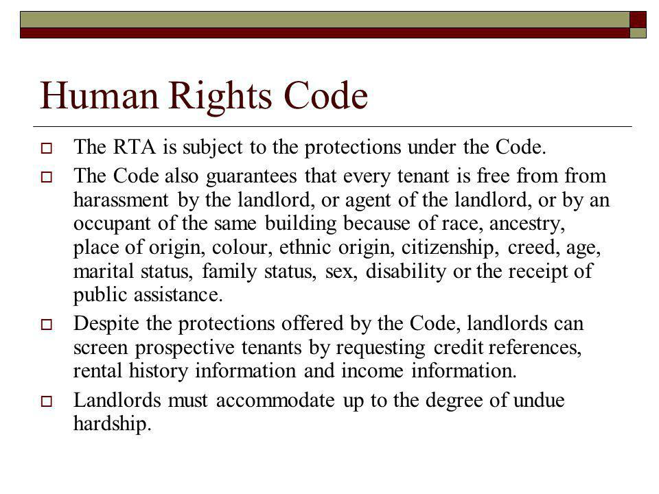 Human Rights Code The RTA is subject to the protections under the Code. The Code also guarantees that every tenant is free from from harassment by the