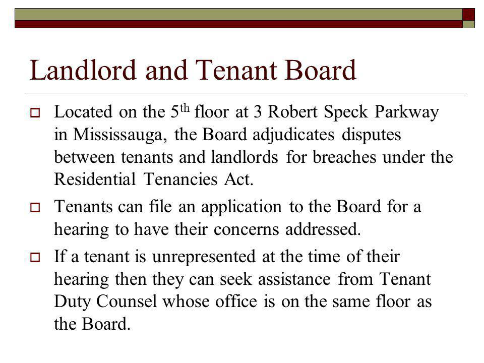 Landlord and Tenant Board Located on the 5 th floor at 3 Robert Speck Parkway in Mississauga, the Board adjudicates disputes between tenants and landl
