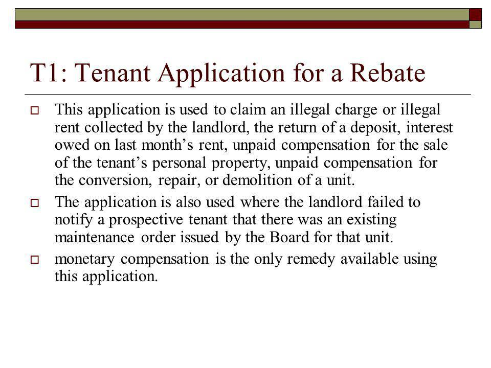 T1: Tenant Application for a Rebate This application is used to claim an illegal charge or illegal rent collected by the landlord, the return of a dep