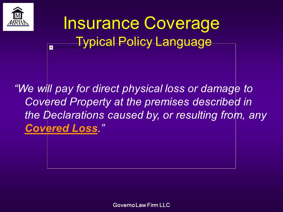 Governo Law Firm LLC Insurance Coverage We will pay for direct physical loss or damage to Covered Property at the premises described in the Declarations caused by, or resulting from, any Covered Loss.