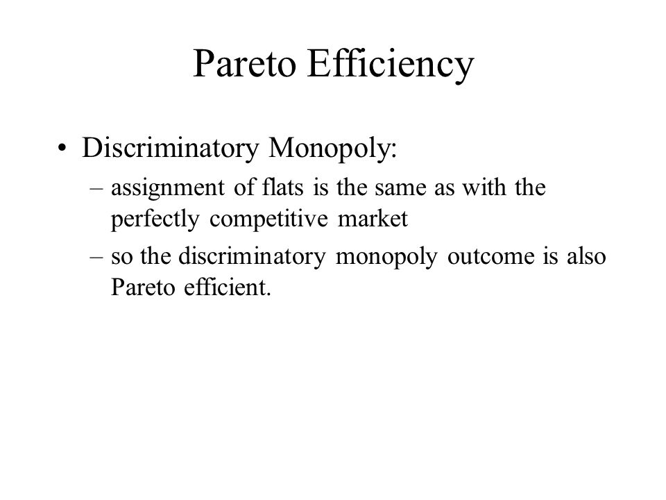 Pareto Efficiency Discriminatory Monopoly: –assignment of flats is the same as with the perfectly competitive market –so the discriminatory monopoly outcome is also Pareto efficient.