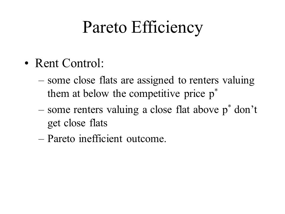 Pareto Efficiency Rent Control: –some close flats are assigned to renters valuing them at below the competitive price p * –some renters valuing a close flat above p * dont get close flats –Pareto inefficient outcome.