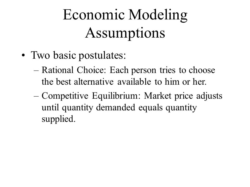 Economic Modeling Assumptions Two basic postulates: –Rational Choice: Each person tries to choose the best alternative available to him or her.