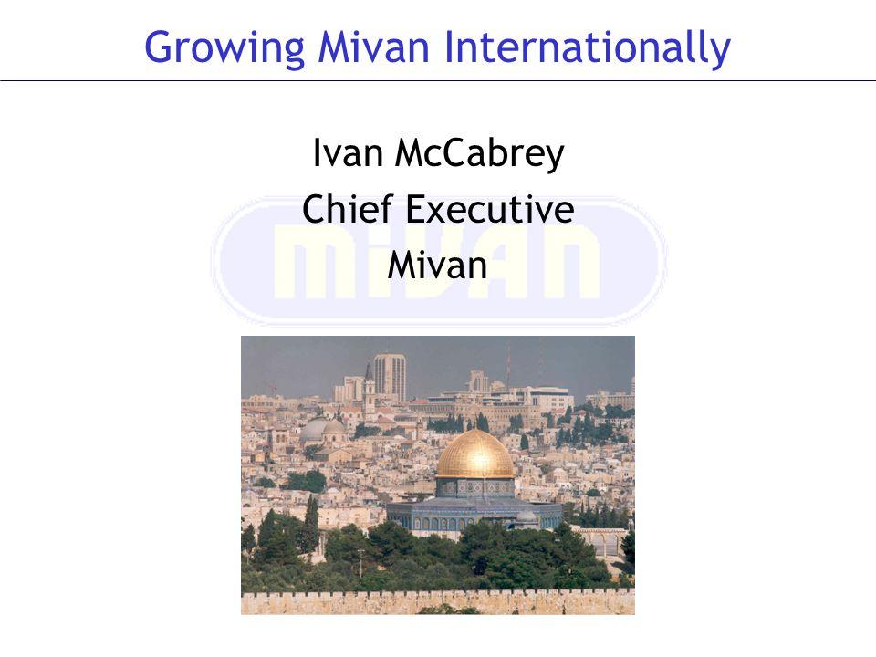 Questions? Growing Mivan Internationally Ivan McCabrey Chief Executive Mivan