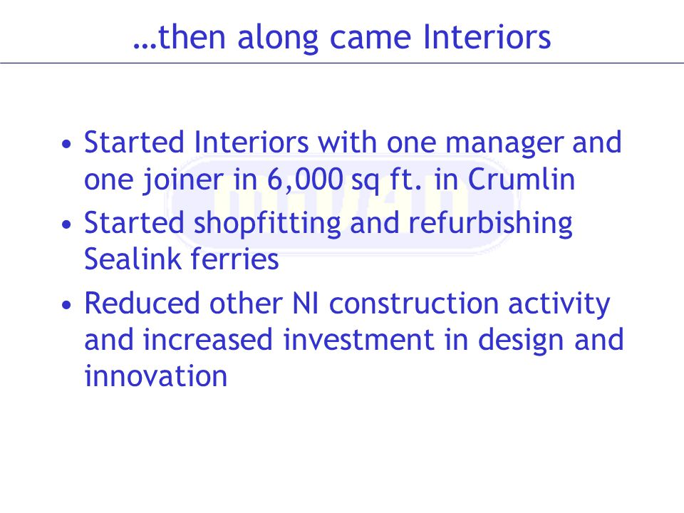 …then along came Interiors Started Interiors with one manager and one joiner in 6,000 sq ft. in Crumlin Started shopfitting and refurbishing Sealink f