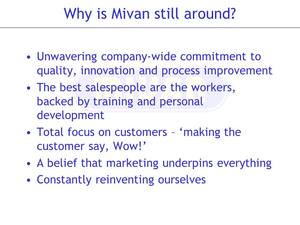Why is Mivan still around? Unwavering company-wide commitment to quality, innovation and process improvement The best salespeople are the workers, bac