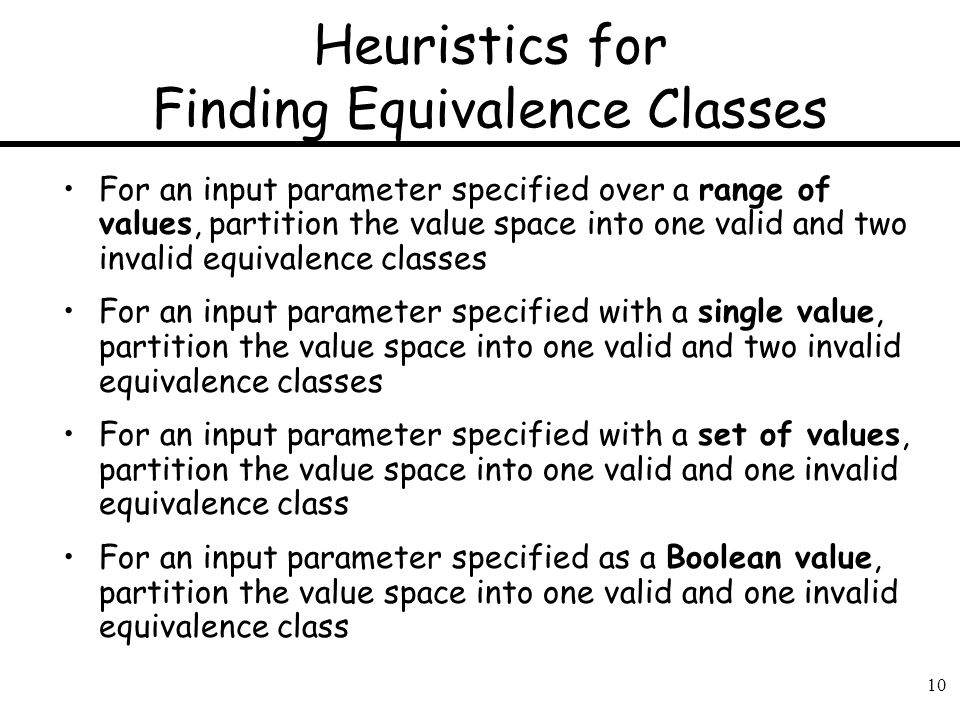 10 Heuristics for Finding Equivalence Classes For an input parameter specified over a range of values, partition the value space into one valid and tw