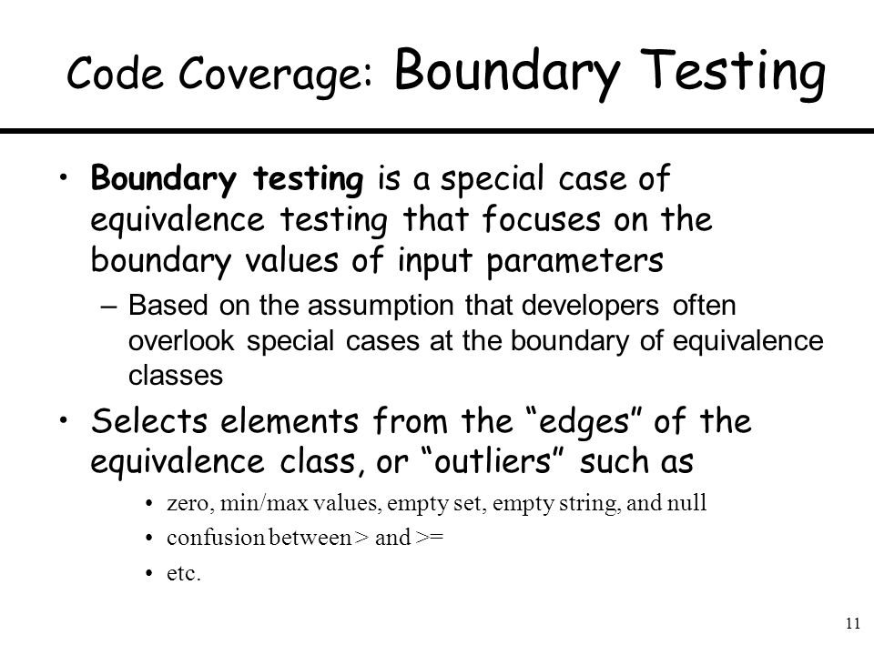 11 Code Coverage: Boundary Testing Boundary testing is a special case of equivalence testing that focuses on the boundary values of input parameters –