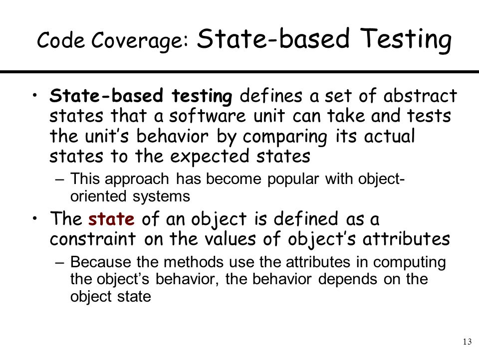 13 Code Coverage: State-based Testing State-based testing defines a set of abstract states that a software unit can take and tests the units behavior