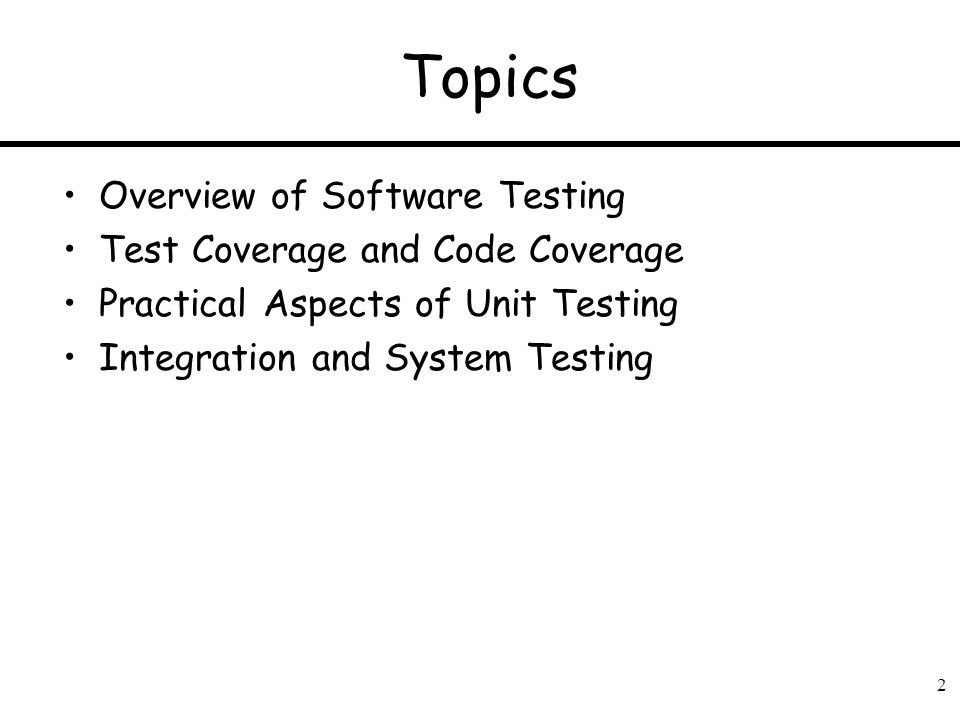 2 Topics Overview of Software Testing Test Coverage and Code Coverage Practical Aspects of Unit Testing Integration and System Testing