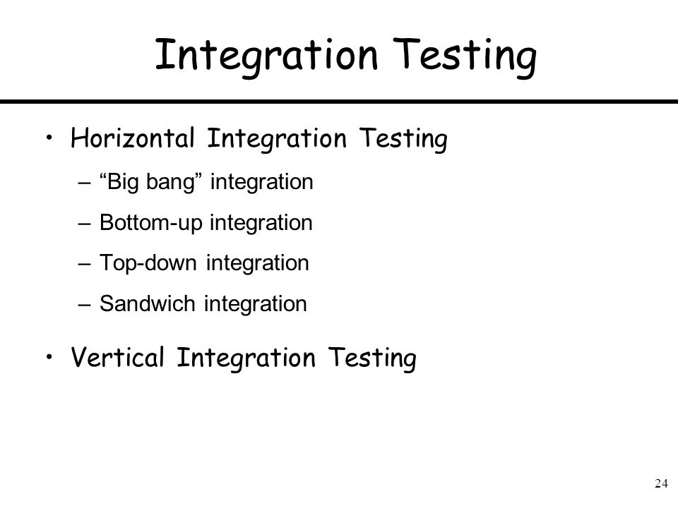 24 Integration Testing Horizontal Integration Testing –Big bang integration –Bottom-up integration –Top-down integration –Sandwich integration Vertica