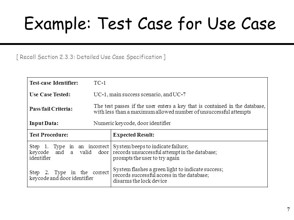 7 Example: Test Case for Use Case 7 Test-case Identifier:TC-1 Use Case Tested:UC-1, main success scenario, and UC-7 Pass/fail Criteria: The test passe