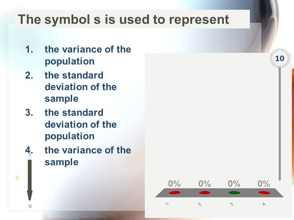The symbol s is used to represent 1.the variance of the population 2.the standard deviation of the sample 3.the standard deviation of the population 4