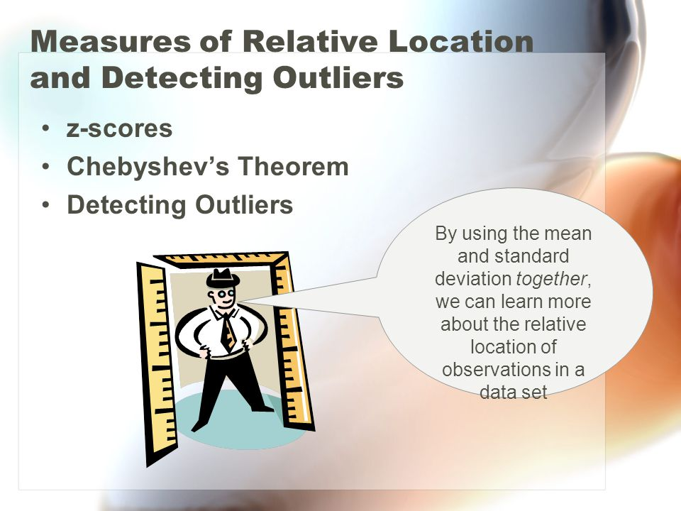 Measures of Relative Location and Detecting Outliers z-scores Chebyshevs Theorem Detecting Outliers By using the mean and standard deviation together,