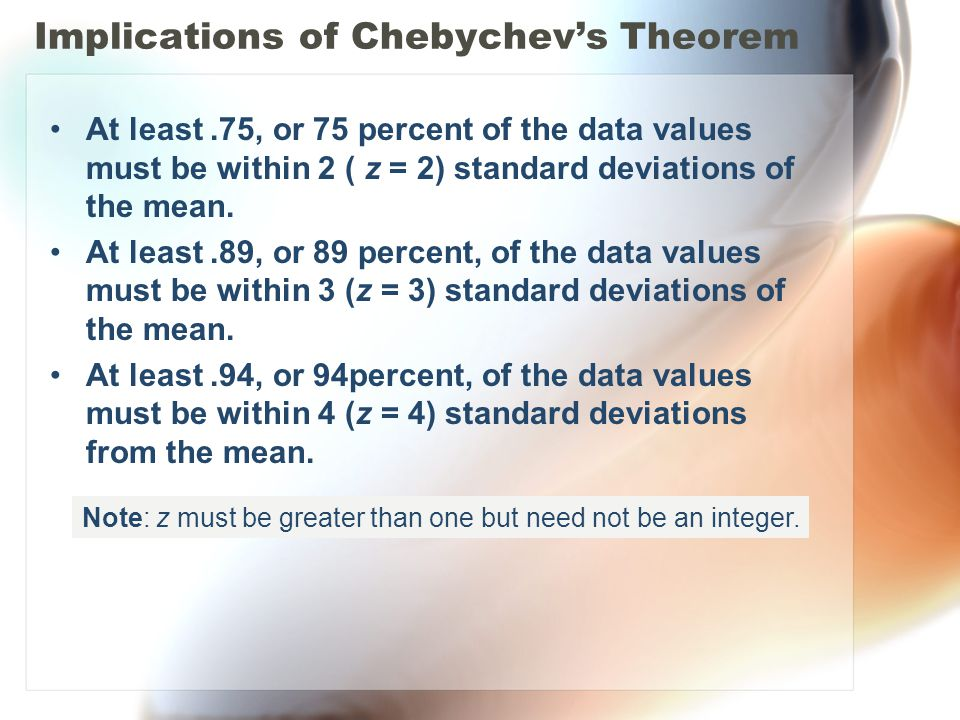 Implications of Chebychevs Theorem At least.75, or 75 percent of the data values must be within 2 ( z = 2) standard deviations of the mean. At least.8