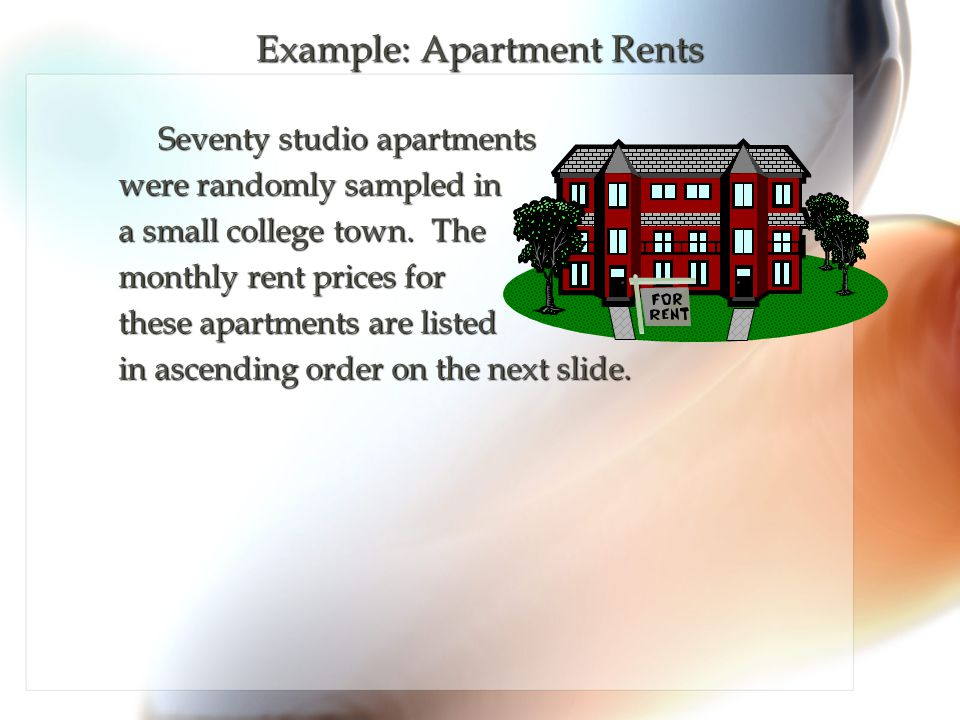 Example: Apartment Rents Seventy studio apartments Seventy studio apartments were randomly sampled in a small college town. The monthly rent prices fo