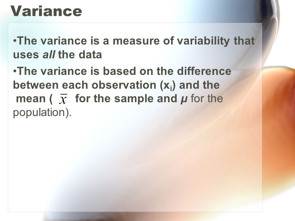 Variance The variance is a measure of variability that uses all the data The variance is based on the difference between each observation (x i ) and t