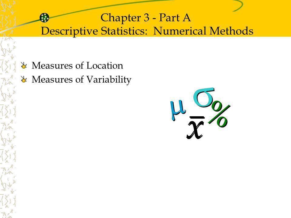 Chapter 3 - Part A Descriptive Statistics: Numerical Methods Measures of Location Measures of Variability x x % %