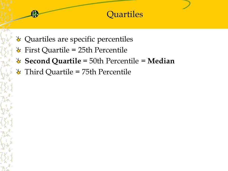 Quartiles Quartiles are specific percentiles First Quartile = 25th Percentile Second Quartile = 50th Percentile = Median Third Quartile = 75th Percent