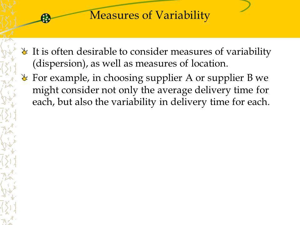 Measures of Variability It is often desirable to consider measures of variability (dispersion), as well as measures of location. For example, in choos
