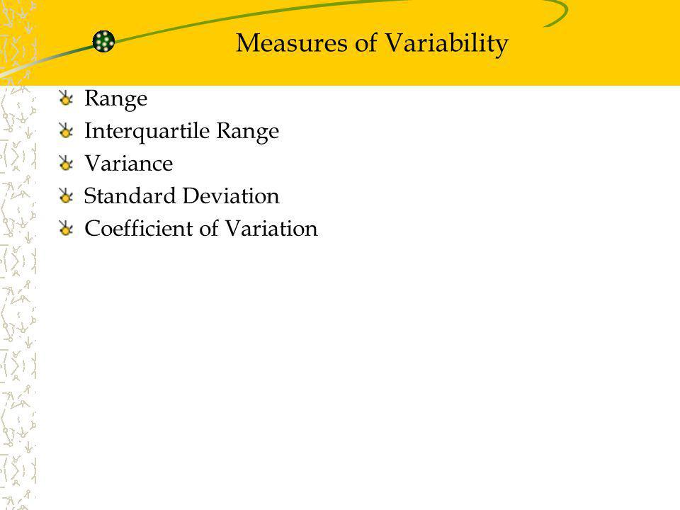 Measures of Variability Range Interquartile Range Variance Standard Deviation Coefficient of Variation