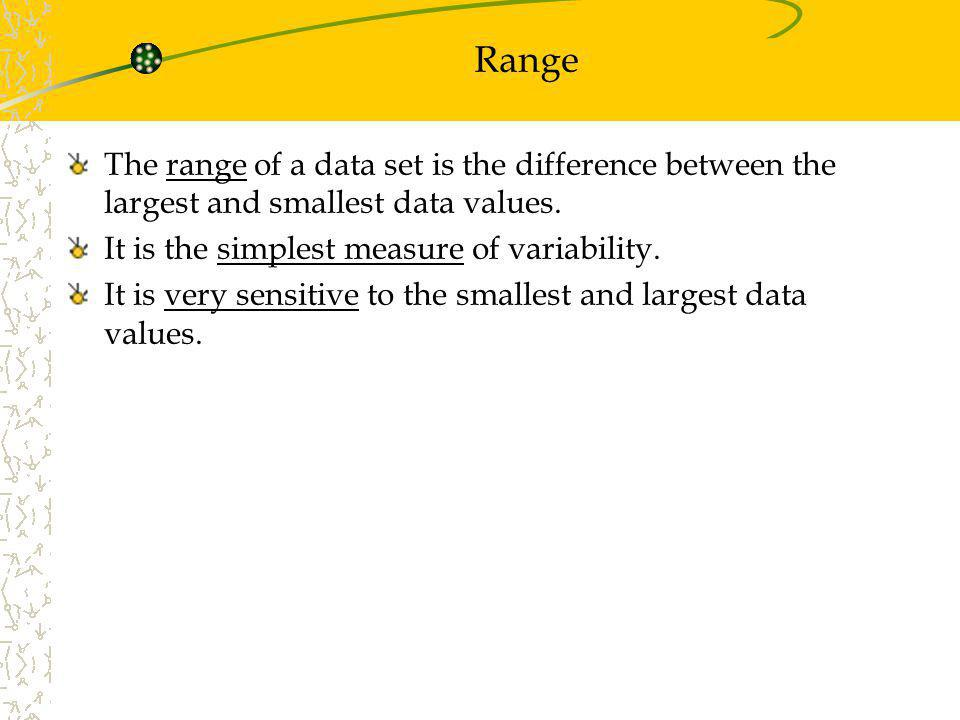 Range The range of a data set is the difference between the largest and smallest data values. It is the simplest measure of variability. It is very se