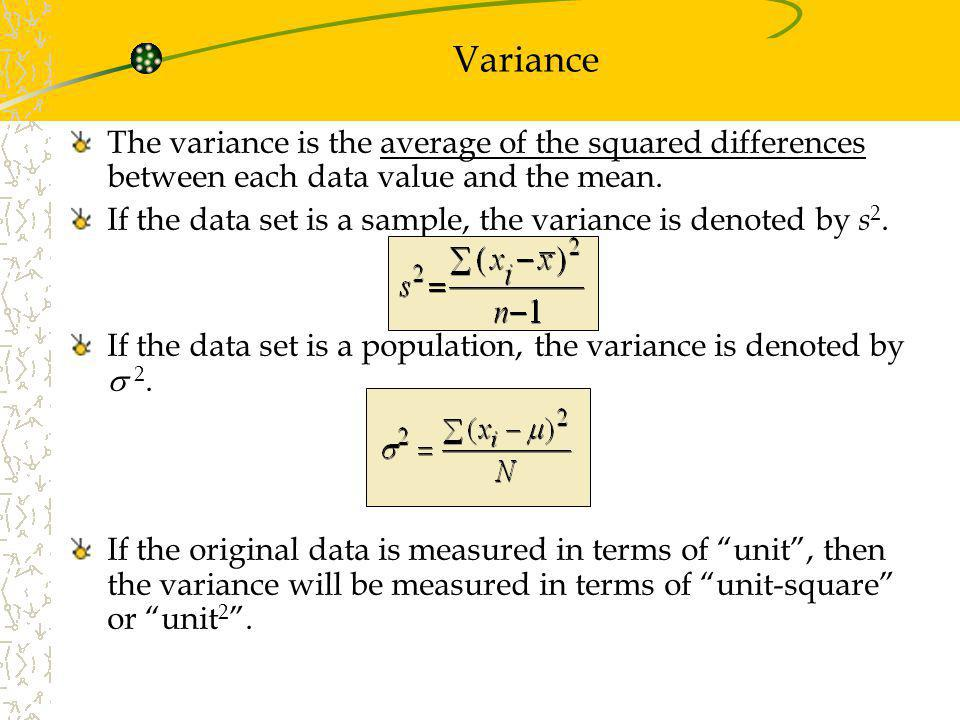 The variance is the average of the squared differences between each data value and the mean. If the data set is a sample, the variance is denoted by s