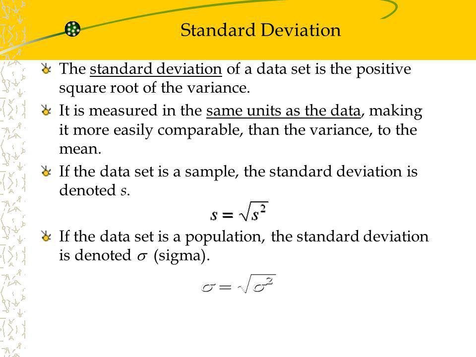 Standard Deviation The standard deviation of a data set is the positive square root of the variance. It is measured in the same units as the data, mak