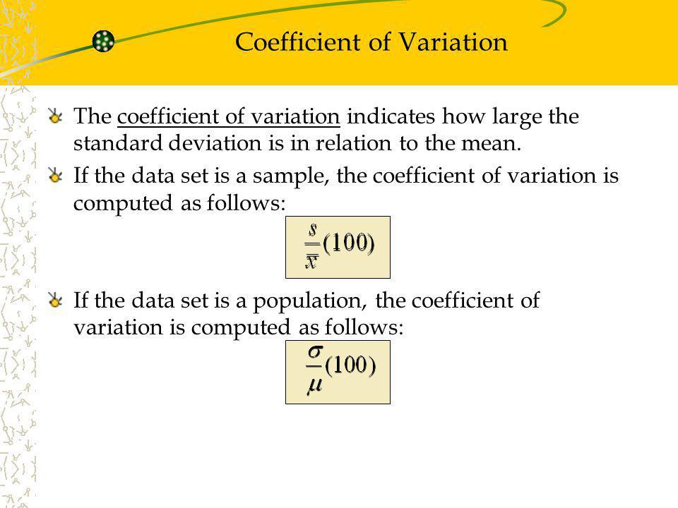 The coefficient of variation indicates how large the standard deviation is in relation to the mean. If the data set is a sample, the coefficient of va