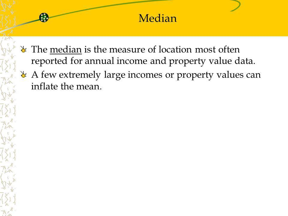 Median The median is the measure of location most often reported for annual income and property value data. A few extremely large incomes or property