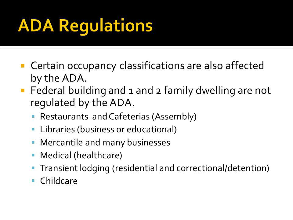 Certain occupancy classifications are also affected by the ADA. Federal building and 1 and 2 family dwelling are not regulated by the ADA. Restaurants