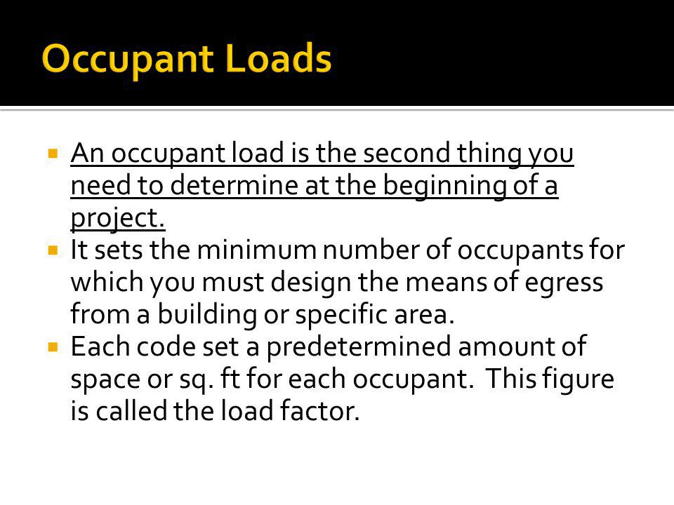 An occupant load is the second thing you need to determine at the beginning of a project. It sets the minimum number of occupants for which you must d