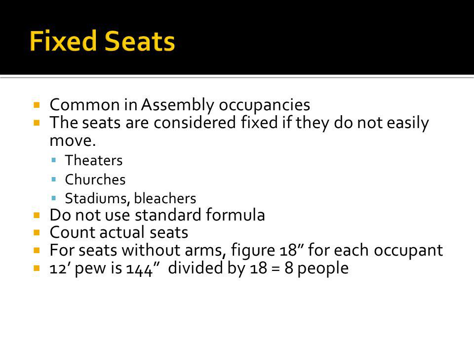 Common in Assembly occupancies The seats are considered fixed if they do not easily move. Theaters Churches Stadiums, bleachers Do not use standard fo
