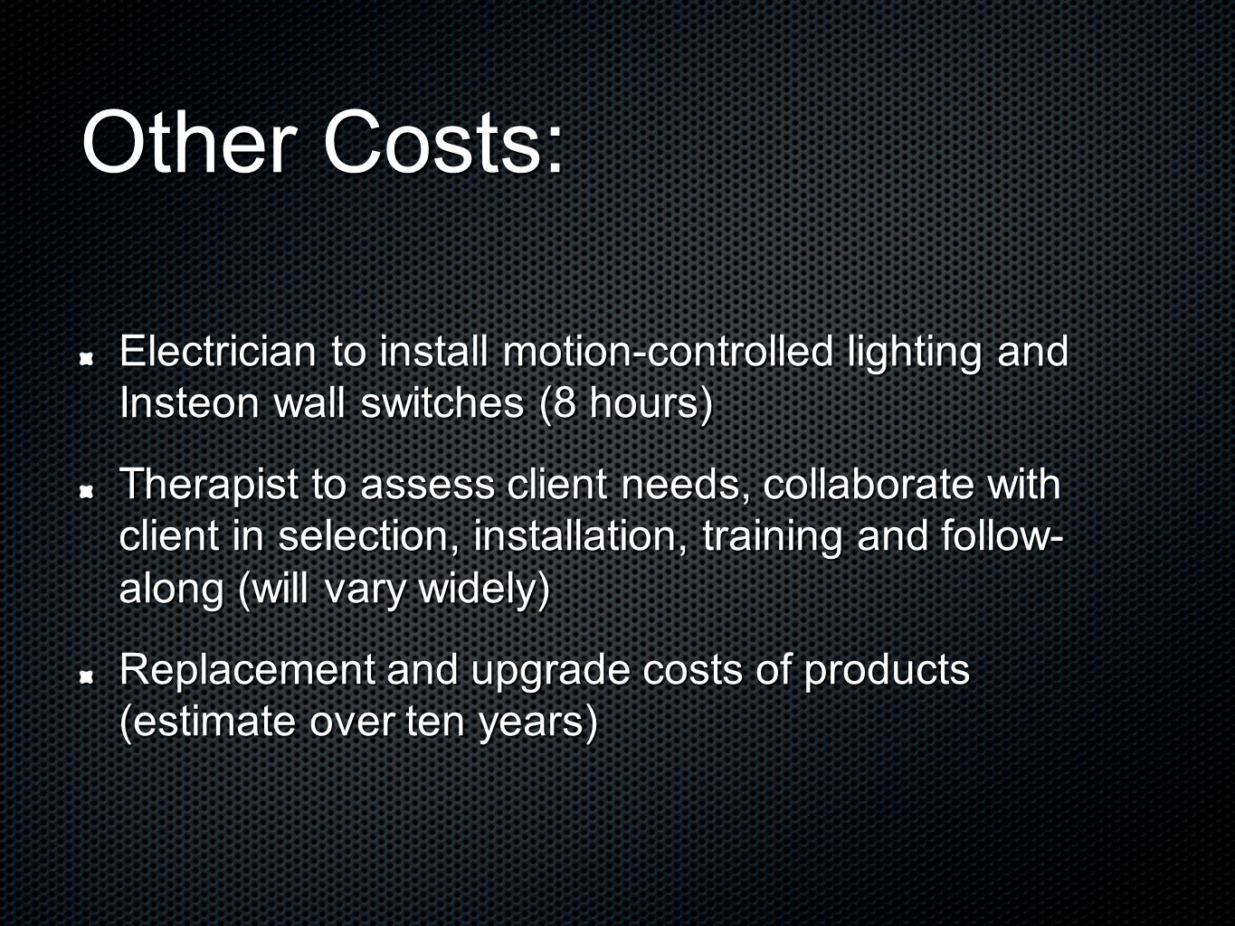 Other Costs: Electrician to install motion-controlled lighting and Insteon wall switches (8 hours) Therapist to assess client needs, collaborate with client in selection, installation, training and follow- along (will vary widely) Replacement and upgrade costs of products (estimate over ten years)