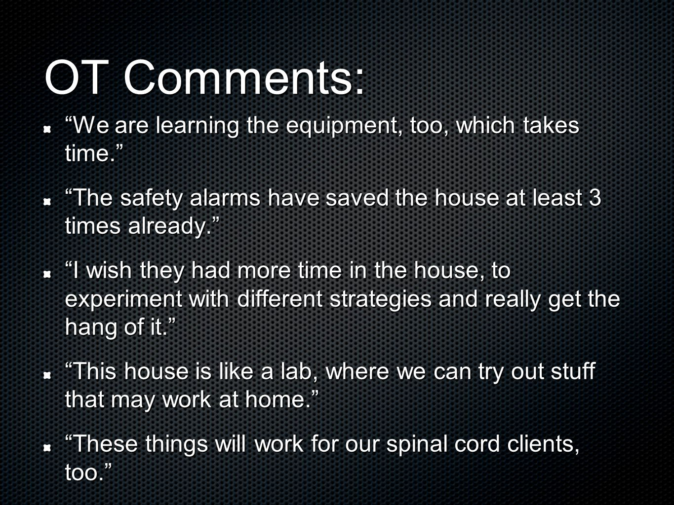 OT Comments: We are learning the equipment, too, which takes time. The safety alarms have saved the house at least 3 times already. I wish they had mo