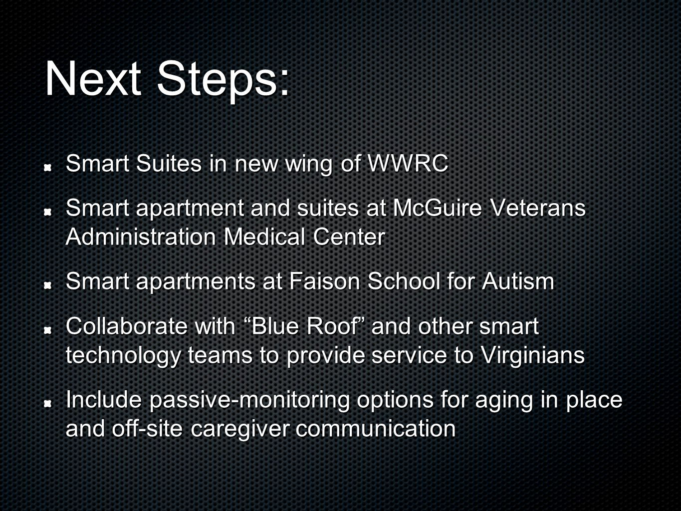 Next Steps: Smart Suites in new wing of WWRC Smart apartment and suites at McGuire Veterans Administration Medical Center Smart apartments at Faison School for Autism Collaborate with Blue Roof and other smart technology teams to provide service to Virginians Include passive-monitoring options for aging in place and off-site caregiver communication