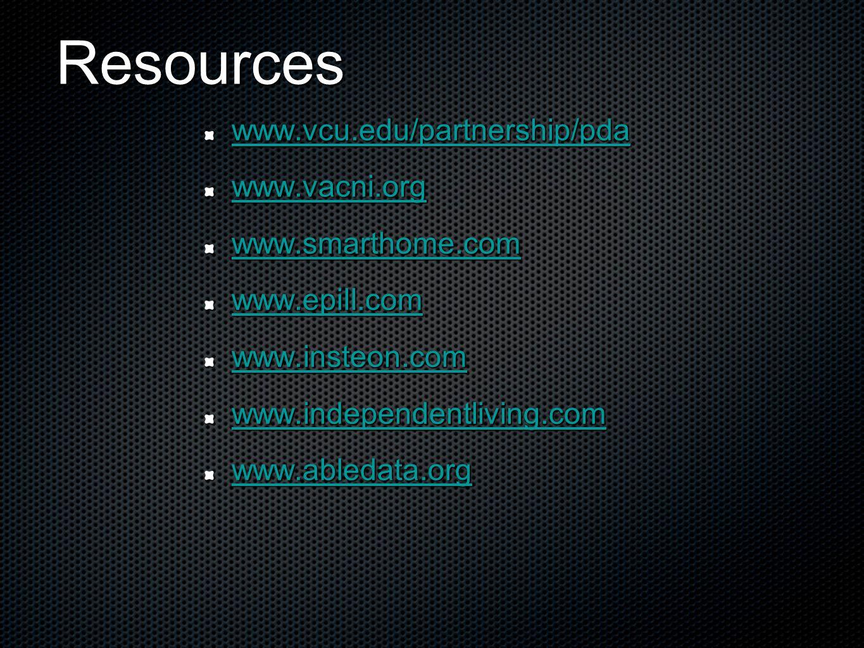 Resources www.vcu.edu/partnership/pda www.vacni.org www.smarthome.com www.epill.com www.insteon.com www.independentliving.com www.abledata.org