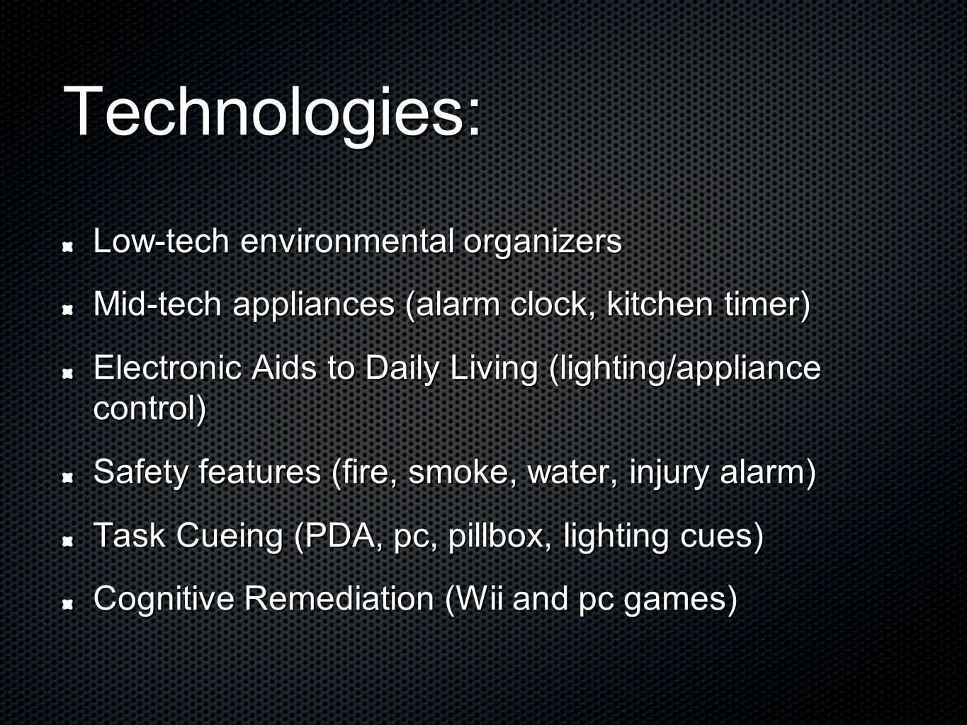 Technologies: Low-tech environmental organizers Mid-tech appliances (alarm clock, kitchen timer) Electronic Aids to Daily Living (lighting/appliance control) Safety features (fire, smoke, water, injury alarm) Task Cueing (PDA, pc, pillbox, lighting cues) Cognitive Remediation (Wii and pc games)