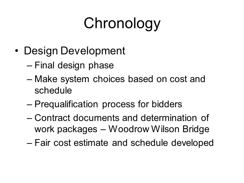 Chronology Design Development –Final design phase –Make system choices based on cost and schedule –Prequalification process for bidders –Contract documents and determination of work packages – Woodrow Wilson Bridge –Fair cost estimate and schedule developed
