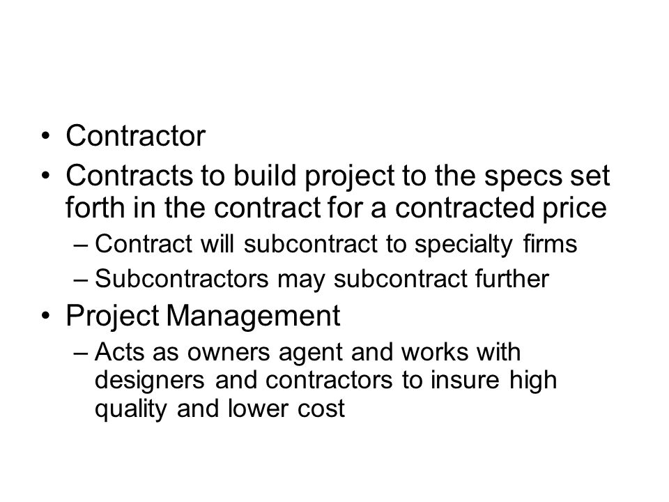 Contractor Contracts to build project to the specs set forth in the contract for a contracted price –Contract will subcontract to specialty firms –Subcontractors may subcontract further Project Management –Acts as owners agent and works with designers and contractors to insure high quality and lower cost