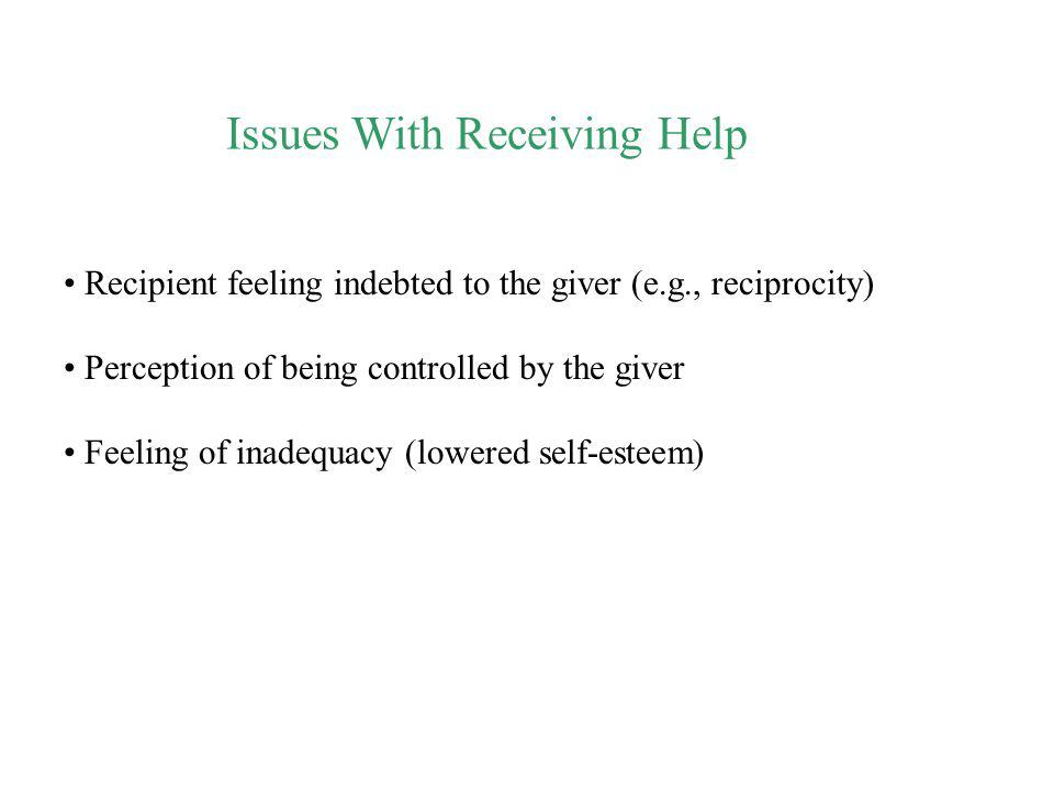 Issues With Receiving Help Recipient feeling indebted to the giver (e.g., reciprocity) Perception of being controlled by the giver Feeling of inadequa