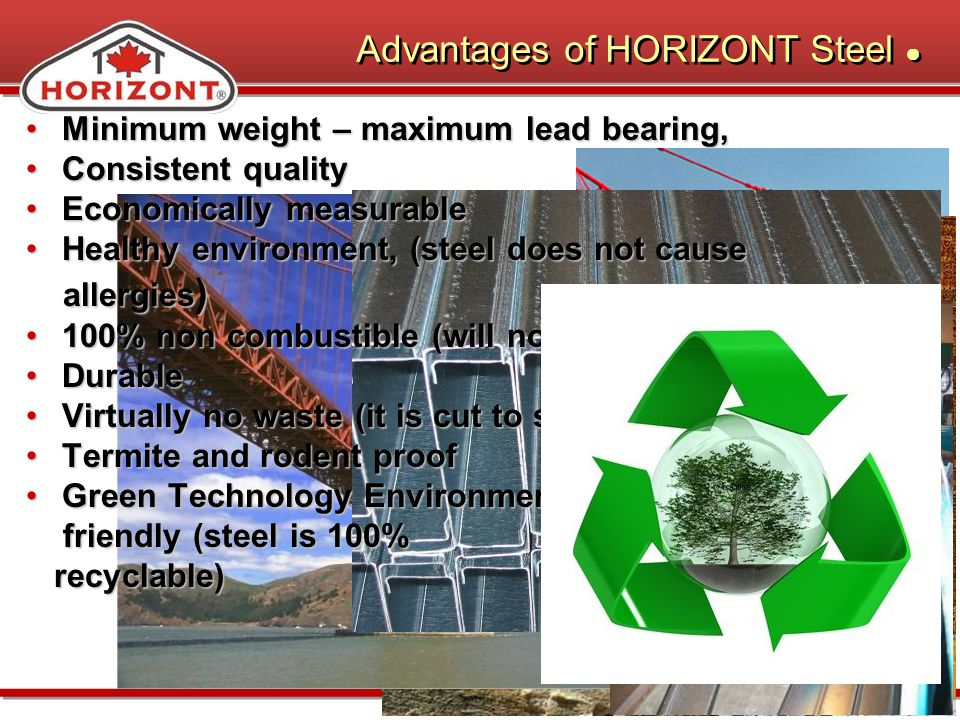 Minimum weight – maximum lead bearing,Minimum weight – maximum lead bearing, Consistent qualityConsistent quality Economically measurableEconomically measurable Healthy environment, (steel does not causeHealthy environment, (steel does not cause allergies ) allergies ) 100% non combustible (will not burn)100% non combustible (will not burn) DurableDurable Virtually no waste (it is cut to size)Virtually no waste (it is cut to size) Termite and rodent proofTermite and rodent proof Green Technology EnvironmentallyGreen Technology Environmentally friendly (steel is 100% friendly (steel is 100% recyclable) recyclable) Advantages of HORIZONT Steel