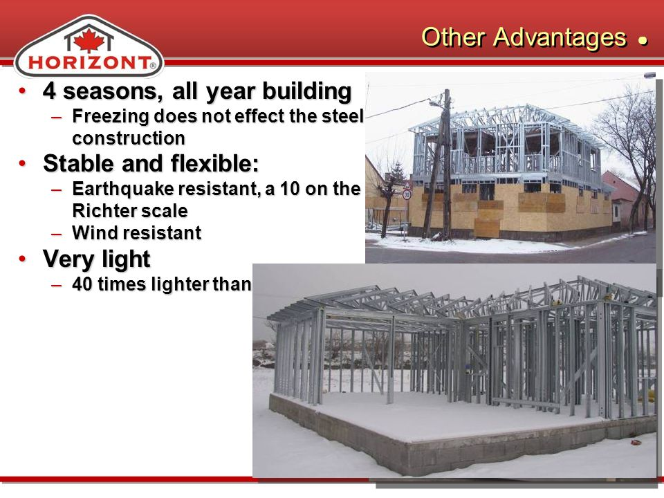 Other Advantages 4 seasons, all year building4 seasons, all year building –Freezing does not effect the steel construction Stable and flexible:Stable