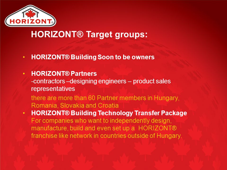 HORIZONT® Target groups: HORIZONT® Building Soon to be owners HORIZONT® Partners -contractors –designing engineers – product sales representatives the